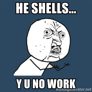 y u no work - hE shELLS... Y U NO WORK