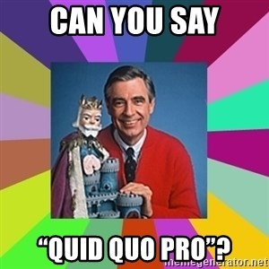 """mr rogers  - Can you say """"QuID QUO PRO""""?"""