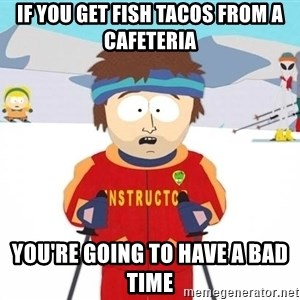 You're gonna have a bad time - if you get fish tacos from a cafeteria you're going to have a bad time