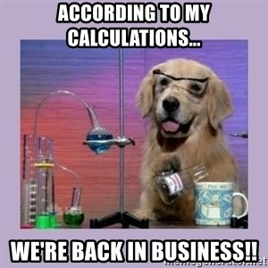 Dog Scientist - according to my calculations... we're back in business!!
