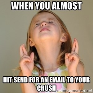 Fingers Crossed - when you almost  hit send for an email to your crush