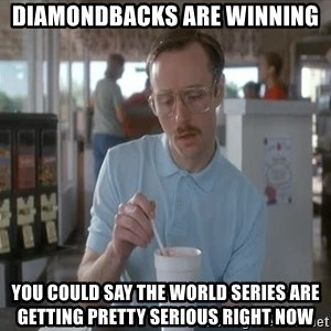 Things are getting pretty Serious (Napoleon Dynamite) - Diamondbacks are winning You could say the world series are getting pretty serious right now