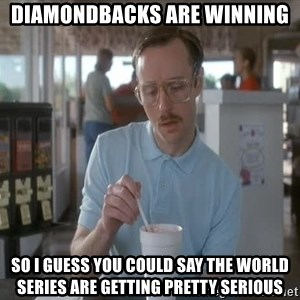 Things are getting pretty Serious (Napoleon Dynamite) - Diamondbacks are winning So I guess you could say the world SERIES are getting pretty serious