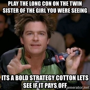 Bold Strategy Cotton - PlaY the long con on the twIn sister of the girl you were seeing Its a bold strategy cotton lets see if it pays off