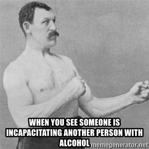 overly manly man - when you see someone is incapacitating another person with alcohol