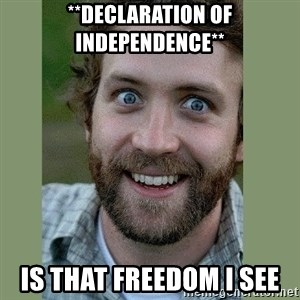 Overly Attached Boyfriend - **declaration of independence** is that freedom i see