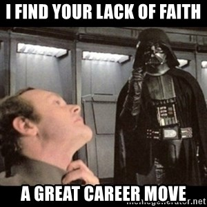 I find your lack of faith disturbing - I find your lack of faith a great career move