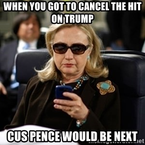 Hillary Clinton Texting - when you got to cancel the hit on trump cus pence would be next