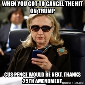 Hillary Clinton Texting - When you got to cancel the hit on trump cus pence would be next, thanks 25th amendment
