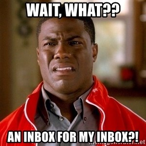 Kevin hart too - Wait, what?? An INbox for my Inbox?!