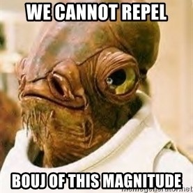 Admiral Ackbar - we cannot repel bouj of this magnitude