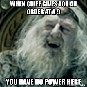 you have no power here - When chief gives you an order at a 9 You have no power Here
