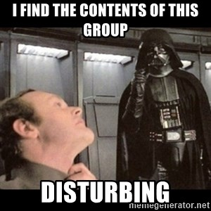 I find your lack of faith disturbing - i find the contents of this group disturbing