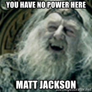 you have no power here - YOU HAVE NO POWER HERE MATT JACKSON