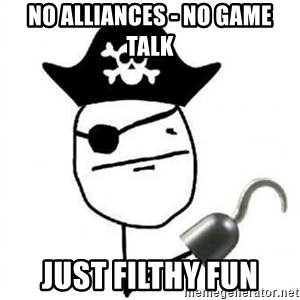 Poker face Pirate - No alliances - no game talk Just filthy fun