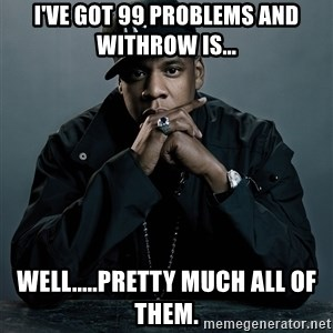 Jay Z problem - I've got 99 problems and WITHROW is... WELL.....Pretty much all of them.