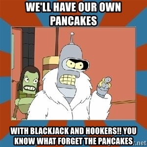 Blackjack and hookers bender - We'll Have Our Own Pancakes  With Blackjack And HOOKERS!! You Know What Forget The pancakes