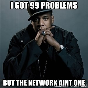 Jay Z problem - I GOT 99 PROBLEMS BUT THE NETWORK AINT ONE