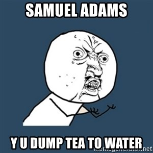 y u no work - Samuel adams y u dump tea to water