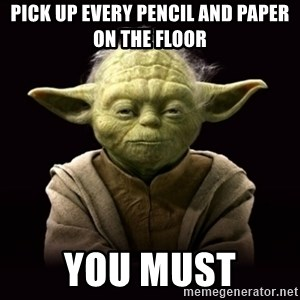 ProYodaAdvice - PICK up every pencil and paper on the floor  You Must