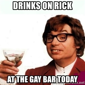 Austin Powers Drink - DRINKS ON RICK AT THE GAY BAR TODAY