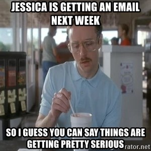 Things are getting pretty Serious (Napoleon Dynamite) - jESSICA IS GETTING AN EMAIL NEXT WEEK SO I GUESS YOU CAN SAY THINGS ARE GETTING PRETTY SERIOUS