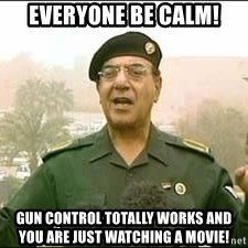 Baghdad Bob - Everyone be calm! gun control totally works and you are just watching a movie!