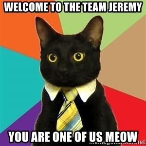 Business Cat - Welcome to the team Jeremy you are one of us meow