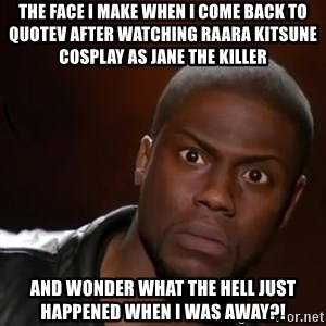 kevin hart nigga - The Face I Make When I Come Back To Quotev After Watching Raara Kitsune Cosplay As Jane The Killer  And Wonder What The Hell Just Happened When I Was Away?!