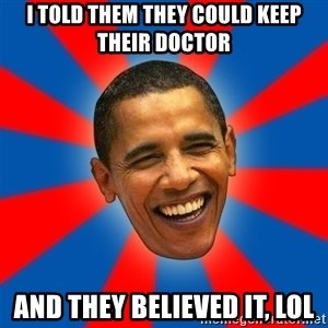 Obama - I told them they could keep their doctor And they believed it, lol