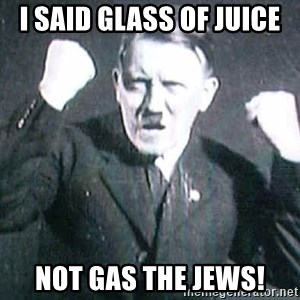 Successful Hitler - I SAID GLASS OF JUICE  NOT GAS THE JEWS!