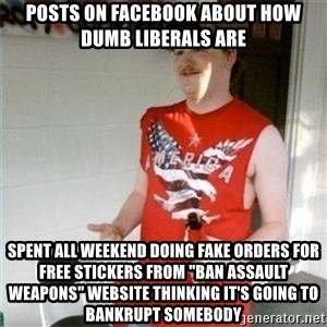 """Redneck Randal - posts on facebook about how dumb liberals are spent all weekend doing fake orders for free stickers from """"ban assault weapons"""" website thinking it's going to bankrupt somebody"""