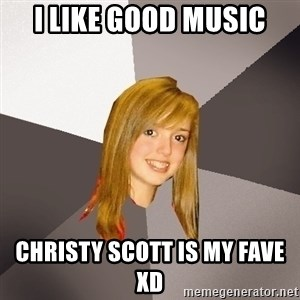 Musically Oblivious 8th Grader - I like good music Christy Scott is my fave xD