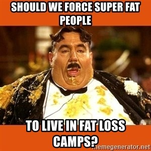 Fat Guy - should we force super fat people to live in fat loss camps?