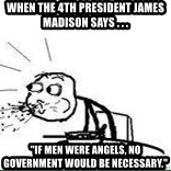 """Cereal Guy Spit - When the 4th president James Madison says . . . """"If men were angels, no government would be necessary."""""""