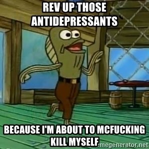 Rev Up Those Fryers - Rev up those antidepressants Because I'm about to mcfucking kill myself