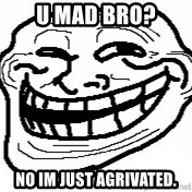 You Mad Bro - u mad bro? no im just agrivated.