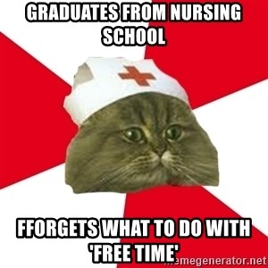 Nursing Student Cat - Graduates From Nursing School  Fforgets WHAT To Do With       'FREE TIME'