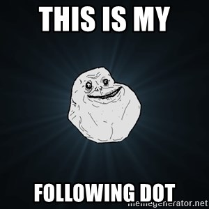 Forever Alone - This is my  Following dot