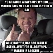 Barney Stinson - Yo arnaud ! what's up? MY BRO MARTIN SAYS ME THAT TODAY IS YOUR  B-DAY well, happy b-day bro, make it legend...wait for it...dary! (ps: martin is a loser)