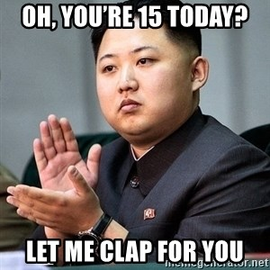 Kim Jong Un Clap - Oh, you're 15 today? let me clap for you