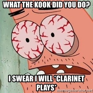 Patrick - What The kook did you do? I swear I will *clarinet plays*