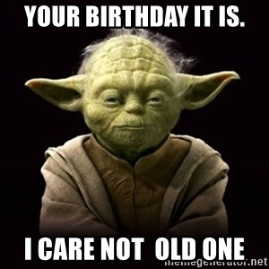 ProYodaAdvice - Your Birthday It is. i care not  old one
