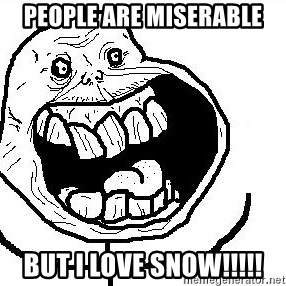 Happy Forever Alone - People are miserable But I love snow!!!!!