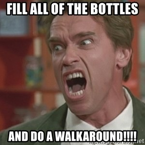 Arnold - fill all of the bottles and do a walkaround!!!!