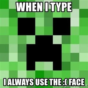 Minecraft Creeper Meme - When I TYPE I always use the :( face