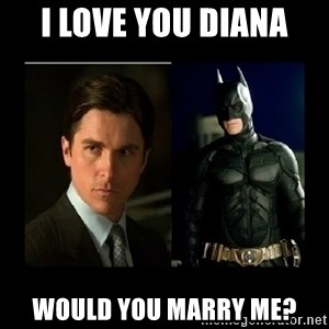 Batman's voice  - I love you Diana Would you marry me?