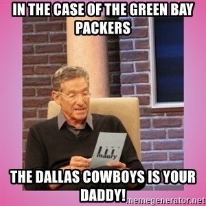 MAURY PV - In the case of the Green bay packers The dallas cowboys is your daddy!