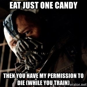 Bane Permission to Die - EAT JUST ONE CANDY THEN YOU HAVE MY PERMISSION TO DIE (WHILE YOU TRAIN)