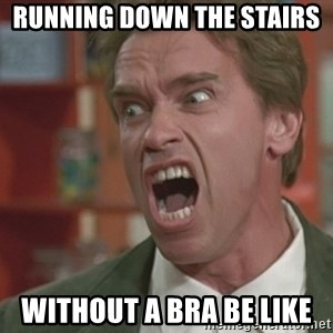 Arnold - Running down the stairs  without a bra be like